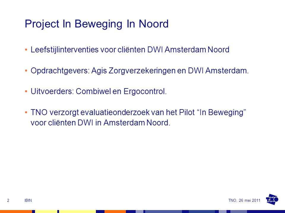TNO, 26 mei 2011IBIN2 Project In Beweging In Noord Leefstijlinterventies voor cliënten DWI Amsterdam Noord Opdrachtgevers: Agis Zorgverzekeringen en DWI Amsterdam.