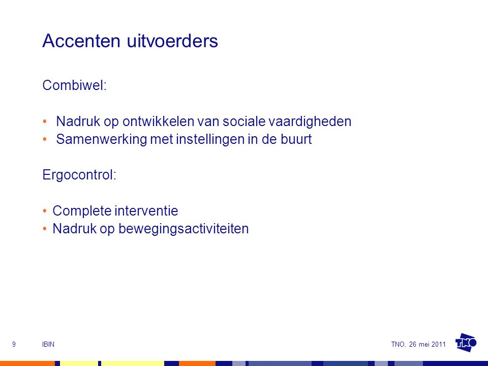 TNO, 26 mei 2011IBIN9 Accenten uitvoerders Combiwel: Nadruk op ontwikkelen van sociale vaardigheden Samenwerking met instellingen in de buurt Ergocontrol: Complete interventie Nadruk op bewegingsactiviteiten