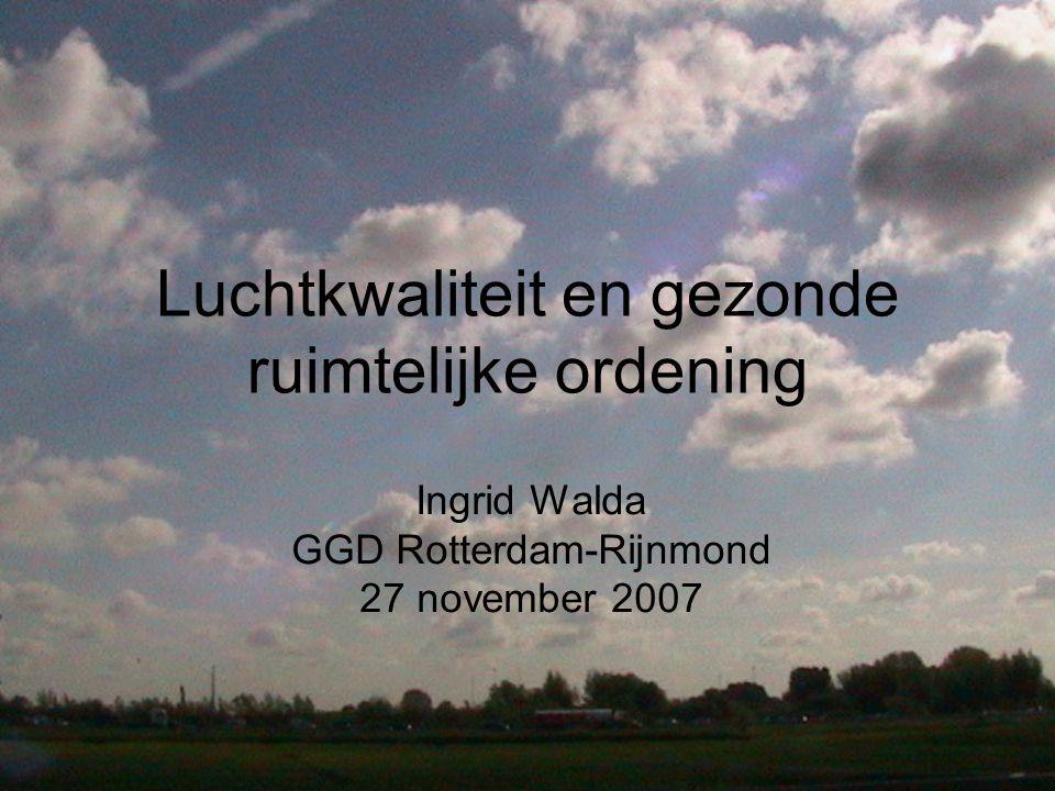 Luchtkwaliteit en gezonde ruimtelijke ordening Ingrid Walda GGD Rotterdam-Rijnmond 27 november 2007