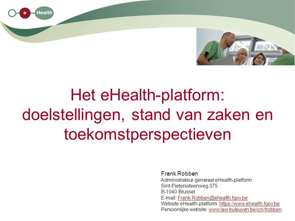 Het eHealth-platform: doelstellingen, stand van zaken en toekomstperspectieven Frank Robben Administrateur-generaal eHealth-platform Sint-Pieterssteenweg 375 B-1040 Brussel E-mail: Frank.Robben@ehealth.fgov.beFrank.Robben@ehealth.fgov.be Website eHealth-platform: https://www.ehealth.fgov.behttps://www.ehealth.fgov.be Persoonlijke website: www.law.kuleuven.be/icri/frobbenwww.law.kuleuven.be/icri/frobben