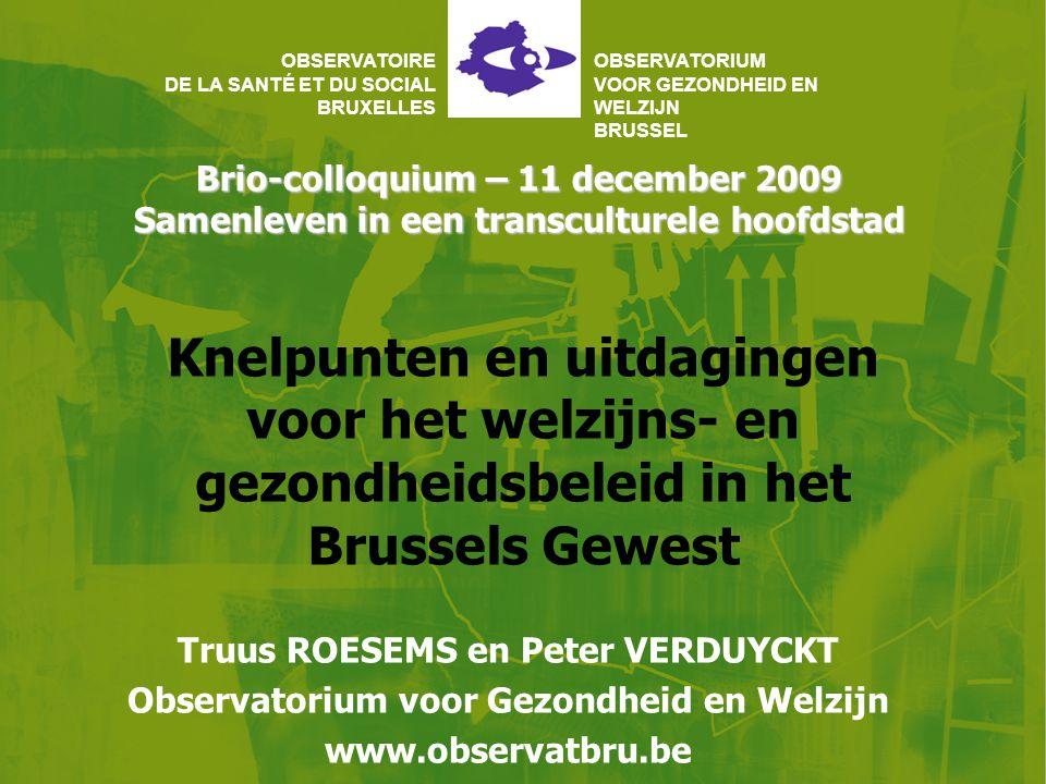 Brio-colloquium – 11 december 2009 Samenleven in een transculturele hoofdstad OBSERVATOIRE DE LA SANTÉ ET DU SOCIAL BRUXELLES OBSERVATORIUM VOOR GEZONDHEID EN WELZIJN BRUSSEL Knelpunten en uitdagingen voor het welzijns- en gezondheidsbeleid in het Brussels Gewest Truus ROESEMS en Peter VERDUYCKT Observatorium voor Gezondheid en Welzijn www.observatbru.be