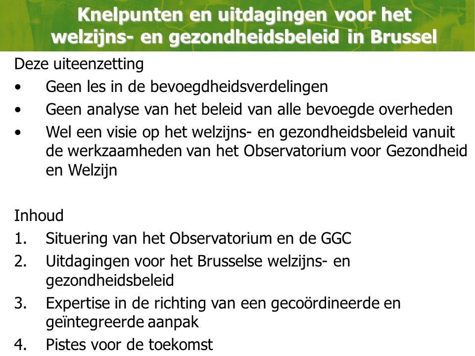 Knelpunten en uitdagingen voor het welzijns- en gezondheidsbeleid in Brussel Deze uiteenzetting Geen les in de bevoegdheidsverdelingen Geen analyse van het beleid van alle bevoegde overheden Wel een visie op het welzijns- en gezondheidsbeleid vanuit de werkzaamheden van het Observatorium voor Gezondheid en Welzijn Inhoud 1.Situering van het Observatorium en de GGC 2.Uitdagingen voor het Brusselse welzijns- en gezondheidsbeleid 3.Expertise in de richting van een gecoördineerde en geïntegreerde aanpak 4.Pistes voor de toekomst