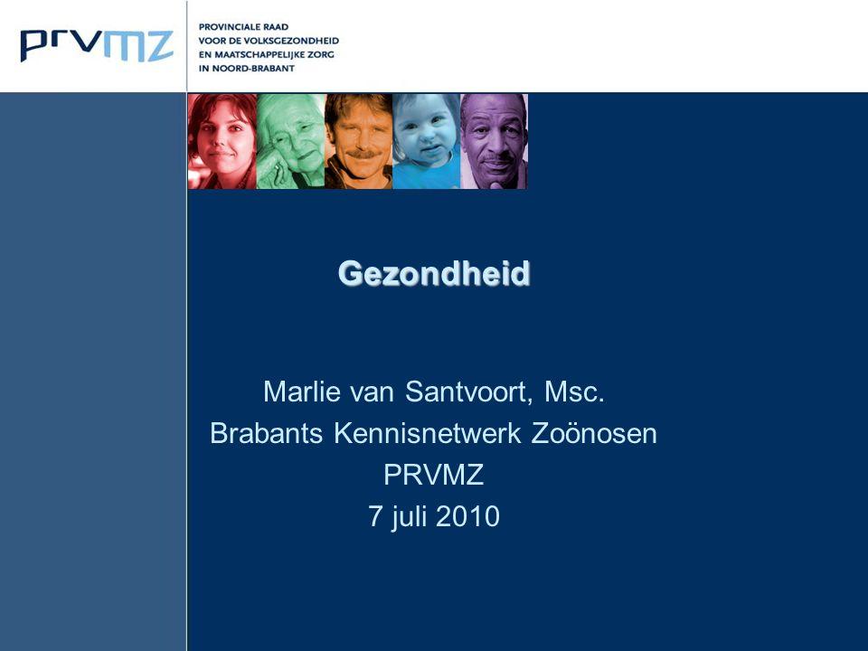 Gezondheid Marlie van Santvoort, Msc. Brabants Kennisnetwerk Zoönosen PRVMZ 7 juli 2010
