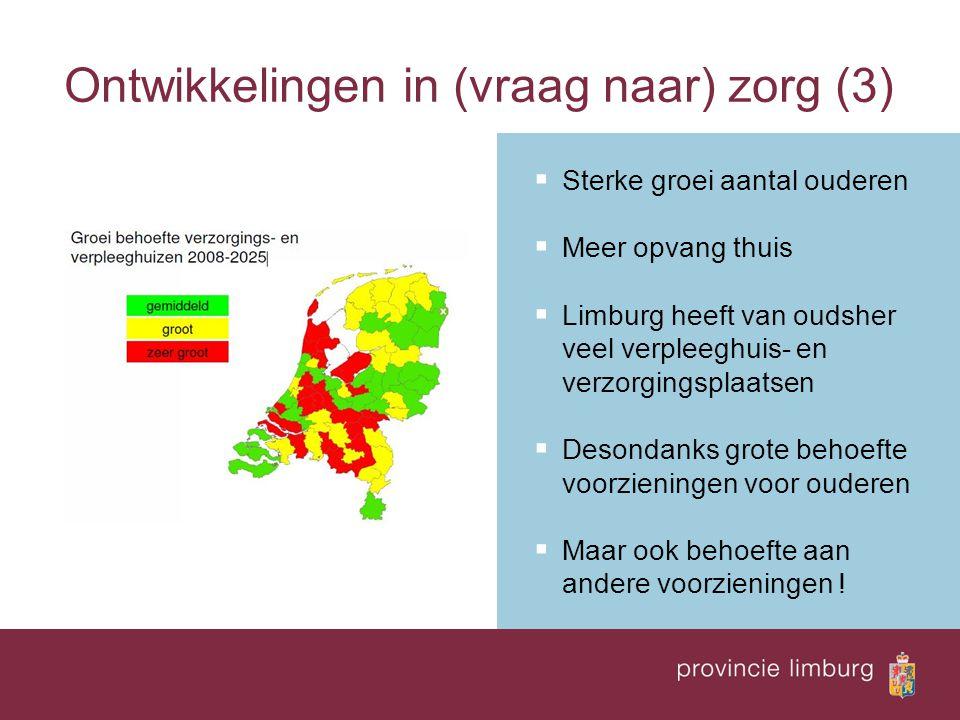 Ontwikkelingen in (vraag naar) zorg (3)  Sterke groei aantal ouderen  Meer opvang thuis  Limburg heeft van oudsher veel verpleeghuis- en verzorgingsplaatsen  Desondanks grote behoefte voorzieningen voor ouderen  Maar ook behoefte aan andere voorzieningen !