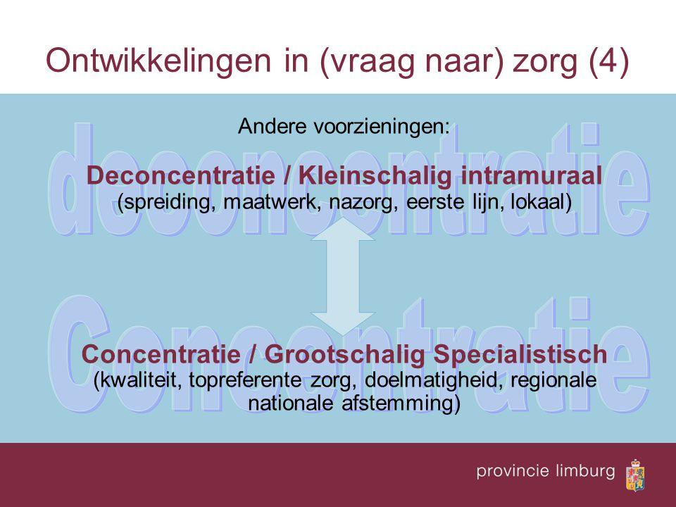 Ontwikkelingen in (vraag naar) zorg (4) Andere voorzieningen: Deconcentratie / Kleinschalig intramuraal (spreiding, maatwerk, nazorg, eerste lijn, lokaal) Concentratie / Grootschalig Specialistisch (kwaliteit, topreferente zorg, doelmatigheid, regionale nationale afstemming)