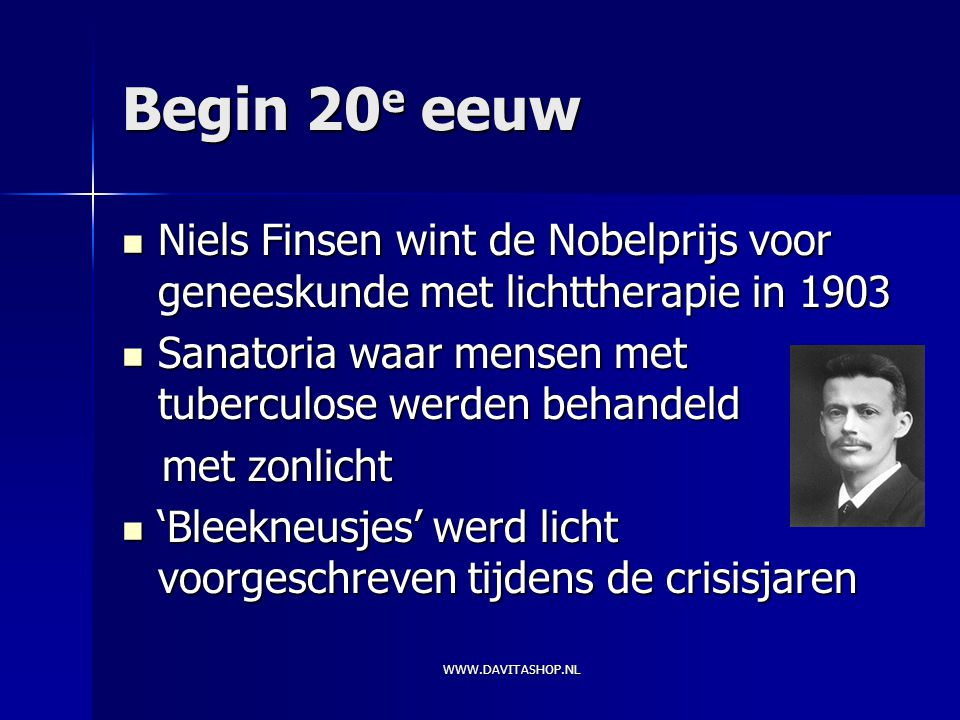 WWW.DAVITASHOP.NL Begin 20 e eeuw Niels Finsen wint de Nobelprijs voor geneeskunde met lichttherapie in 1903 Niels Finsen wint de Nobelprijs voor geneeskunde met lichttherapie in 1903 Sanatoria waar mensen met tuberculose werden behandeld Sanatoria waar mensen met tuberculose werden behandeld met zonlicht met zonlicht 'Bleekneusjes' werd licht voorgeschreven tijdens de crisisjaren 'Bleekneusjes' werd licht voorgeschreven tijdens de crisisjaren