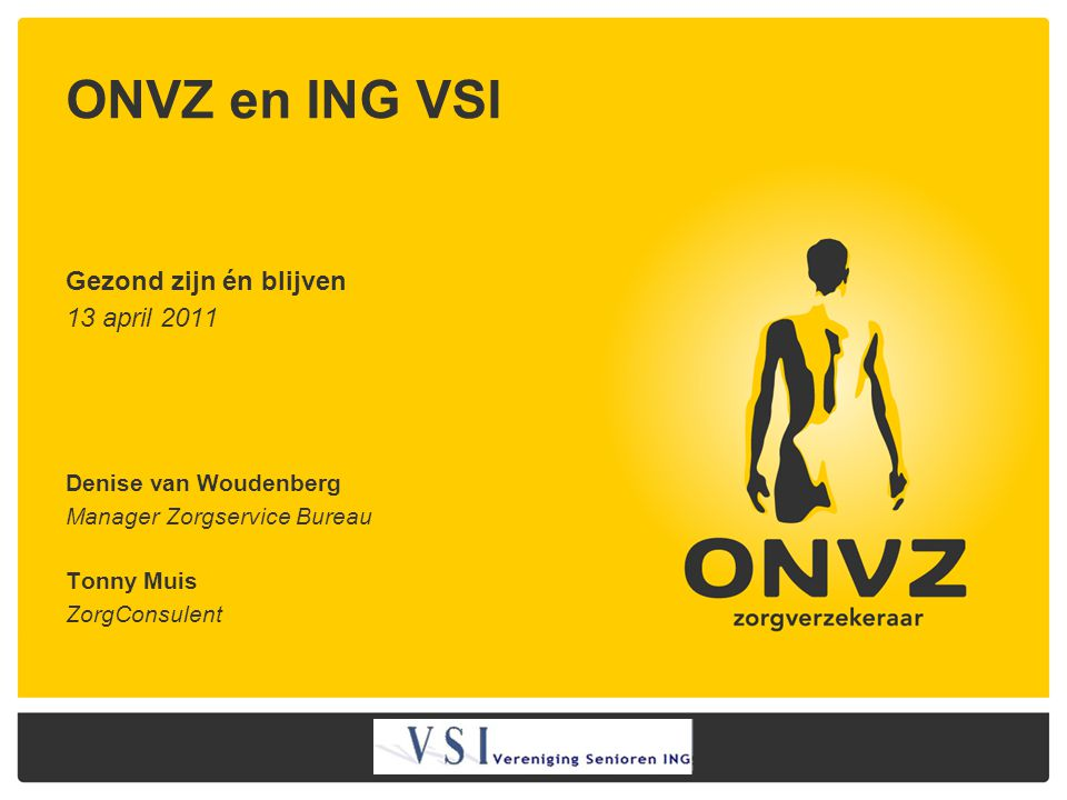 ONVZ en ING VSI Gezond zijn én blijven 13 april 2011 Denise van Woudenberg Manager Zorgservice Bureau Tonny Muis ZorgConsulent