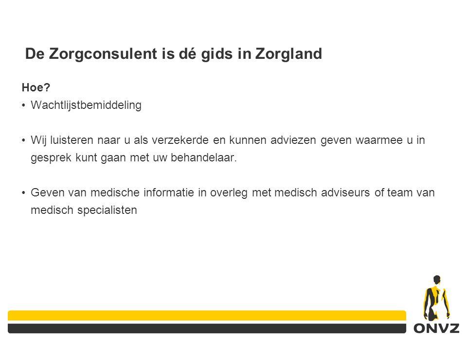 De Zorgconsulent is dé gids in Zorgland Hoe? Wachtlijstbemiddeling Wij luisteren naar u als verzekerde en kunnen adviezen geven waarmee u in gesprek k