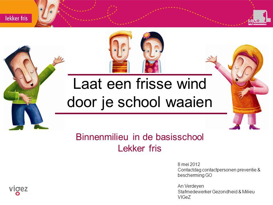 Laat een frisse wind door je school waaien Binnenmilieu in de basisschool Lekker fris 8 mei 2012 Contactdag contactpersonen preventie & bescherming GO