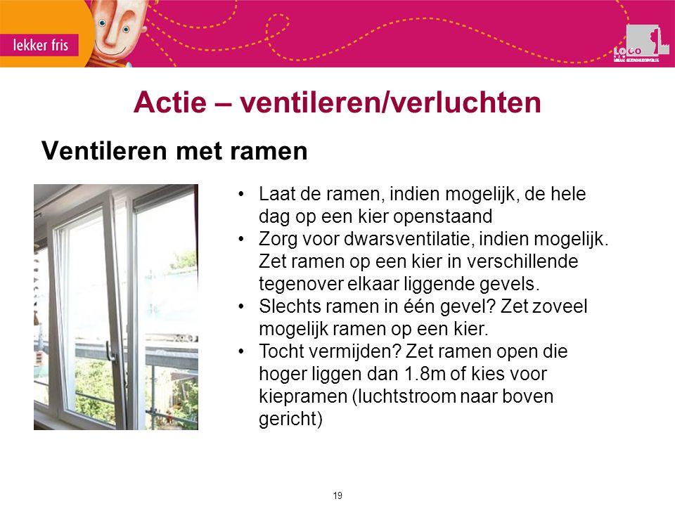 Ventileren met ramen 19 Actie – ventileren/verluchten Laat de ramen, indien mogelijk, de hele dag op een kier openstaand Zorg voor dwarsventilatie, in