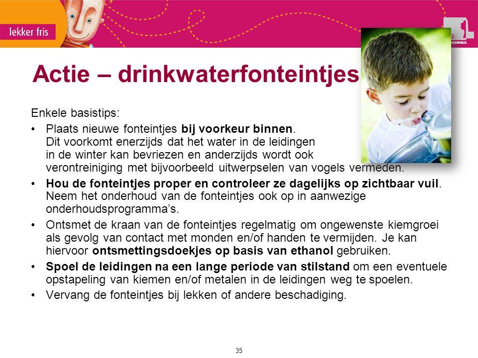 Actie – drinkwaterfonteintjes 35 Enkele basistips: Plaats nieuwe fonteintjes bij voorkeur binnen. Dit voorkomt enerzijds dat het water in de leidingen