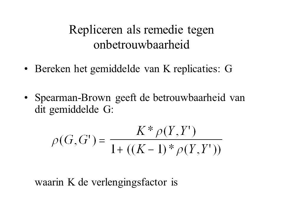 Repliceren als remedie tegen onbetrouwbaarheid Bereken het gemiddelde van K replicaties: G Spearman-Brown geeft de betrouwbaarheid van dit gemiddelde
