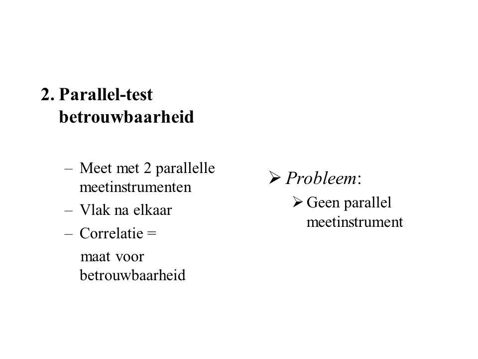 2.Parallel-test betrouwbaarheid –Meet met 2 parallelle meetinstrumenten –Vlak na elkaar –Correlatie = maat voor betrouwbaarheid  Probleem:  Geen par