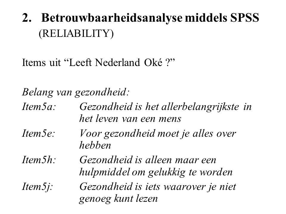 2.Betrouwbaarheidsanalyse middels SPSS (RELIABILITY) Items uit Leeft Nederland Oké ? Belang van gezondheid: Item5a:Gezondheid is het allerbelangrijkste in het leven van een mens Item5e:Voor gezondheid moet je alles over hebben Item5h:Gezondheid is alleen maar een hulpmiddel om gelukkig te worden Item5j:Gezondheid is iets waarover je niet genoeg kunt lezen