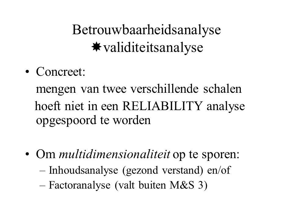 Betrouwbaarheidsanalyse  validiteitsanalyse Concreet: mengen van twee verschillende schalen hoeft niet in een RELIABILITY analyse opgespoord te worden Om multidimensionaliteit op te sporen: –Inhoudsanalyse (gezond verstand) en/of –Factoranalyse (valt buiten M&S 3)
