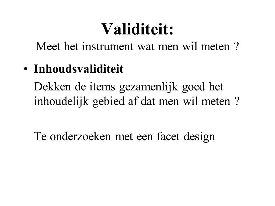 Validiteit: Meet het instrument wat men wil meten ? Inhoudsvaliditeit Dekken de items gezamenlijk goed het inhoudelijk gebied af dat men wil meten ? T