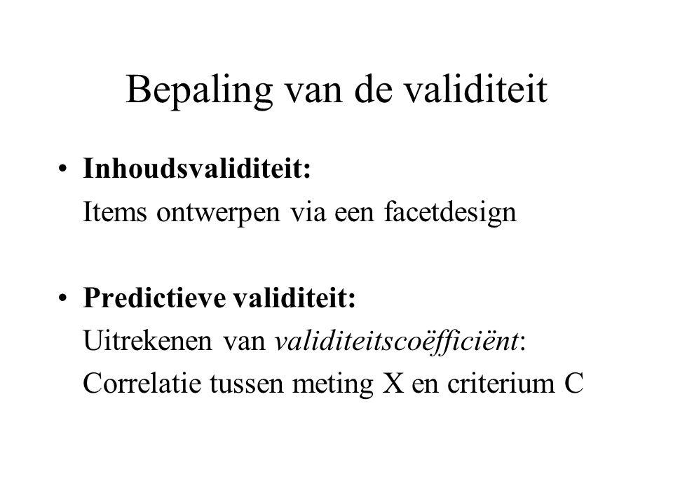 Bepaling van de validiteit Inhoudsvaliditeit: Items ontwerpen via een facetdesign Predictieve validiteit: Uitrekenen van validiteitscoëfficiënt: Correlatie tussen meting X en criterium C