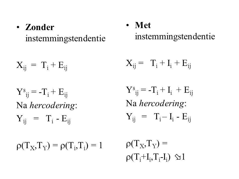 Zonder instemmingstendentie X ij = T i + E ij Y s ij = -T i + E ij Na hercodering: Y ij = T i - E ij  (T X,T Y ) =  (T i,T i ) = 1 Met instemmingstendentie X ij = T i + I i + E ij Y s ij = -T i + I i + E ij Na hercodering: Y ij = T i – I i - E ij  (T X,T Y ) =  (T i +I i,T i -I i )  1
