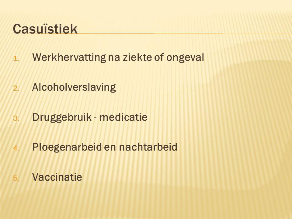Casuïstiek 1. Werkhervatting na ziekte of ongeval 2. Alcoholverslaving 3. Druggebruik - medicatie 4. Ploegenarbeid en nachtarbeid 5. Vaccinatie