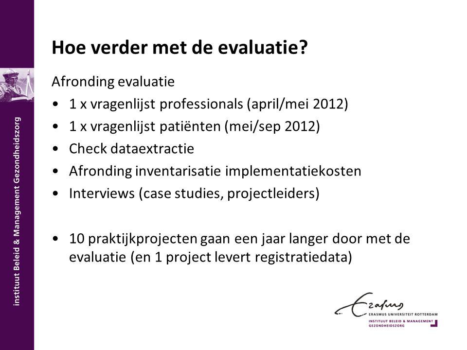 Hoe verder met de evaluatie? Afronding evaluatie 1 x vragenlijst professionals (april/mei 2012) 1 x vragenlijst patiënten (mei/sep 2012) Check dataext