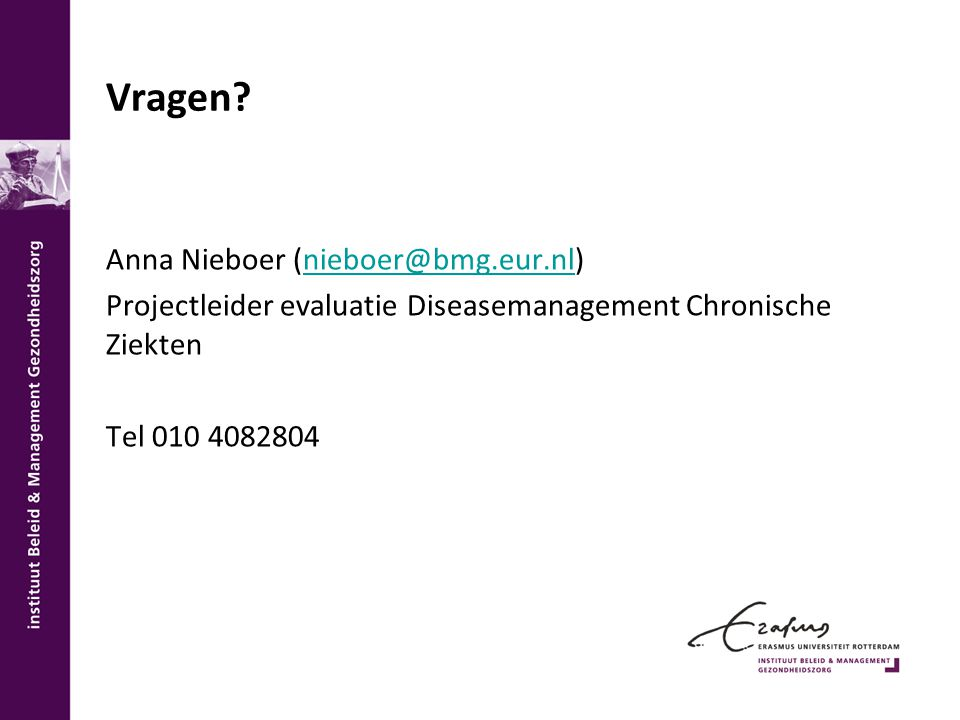 Vragen? Anna Nieboer (nieboer@bmg.eur.nl)nieboer@bmg.eur.nl Projectleider evaluatie Diseasemanagement Chronische Ziekten Tel 010 4082804