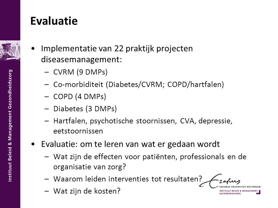 Evaluatie Implementatie van 22 praktijk projecten diseasemanagement: –CVRM (9 DMPs) –Co-morbiditeit (Diabetes/CVRM; COPD/hartfalen) –COPD (4 DMPs) –Di