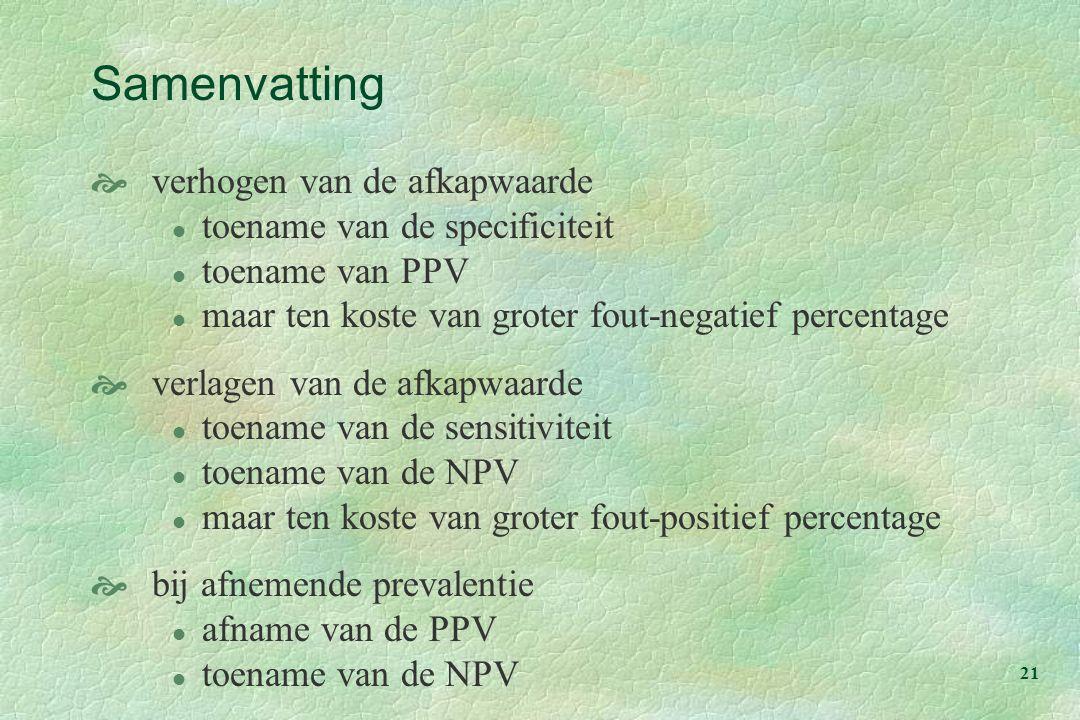 21 Samenvatting  verhogen van de afkapwaarde l toename van de specificiteit l toename van PPV l maar ten koste van groter fout-negatief percentage  verlagen van de afkapwaarde l toename van de sensitiviteit l toename van de NPV l maar ten koste van groter fout-positief percentage  bij afnemende prevalentie l afname van de PPV l toename van de NPV