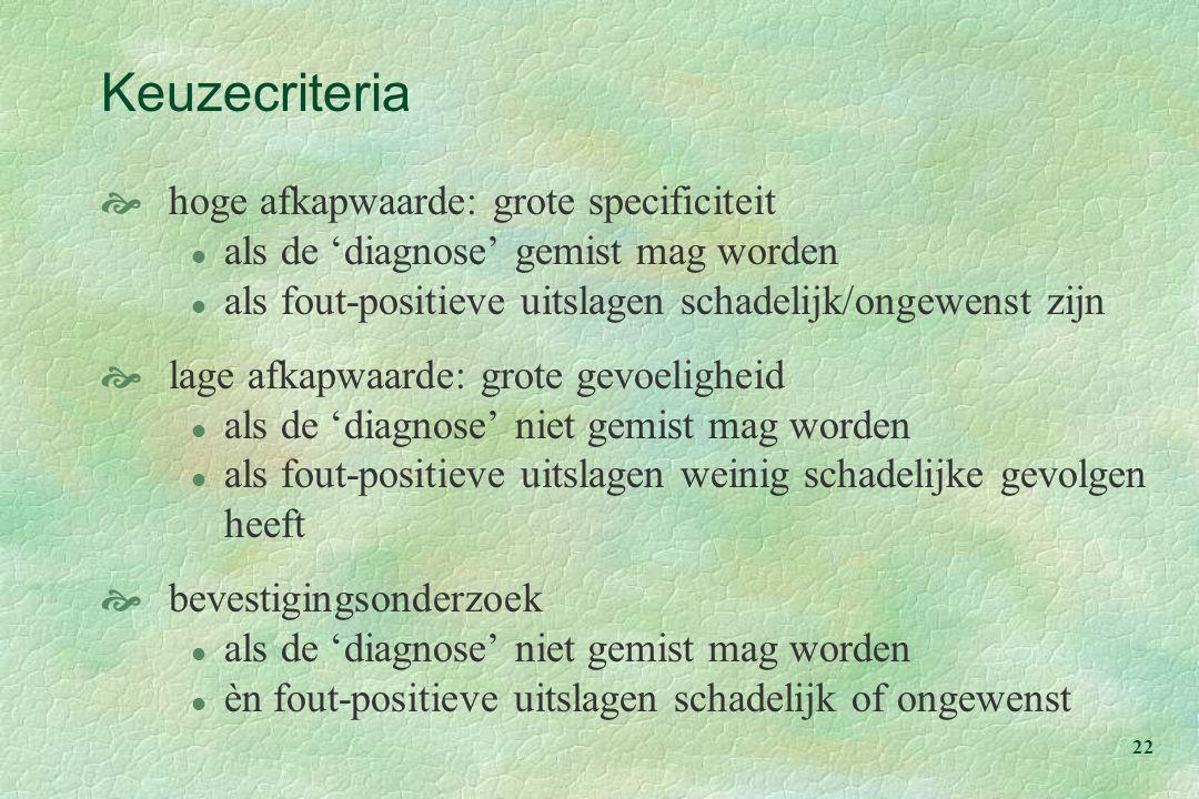 22 Keuzecriteria  hoge afkapwaarde: grote specificiteit l als de 'diagnose' gemist mag worden l als fout-positieve uitslagen schadelijk/ongewenst zij