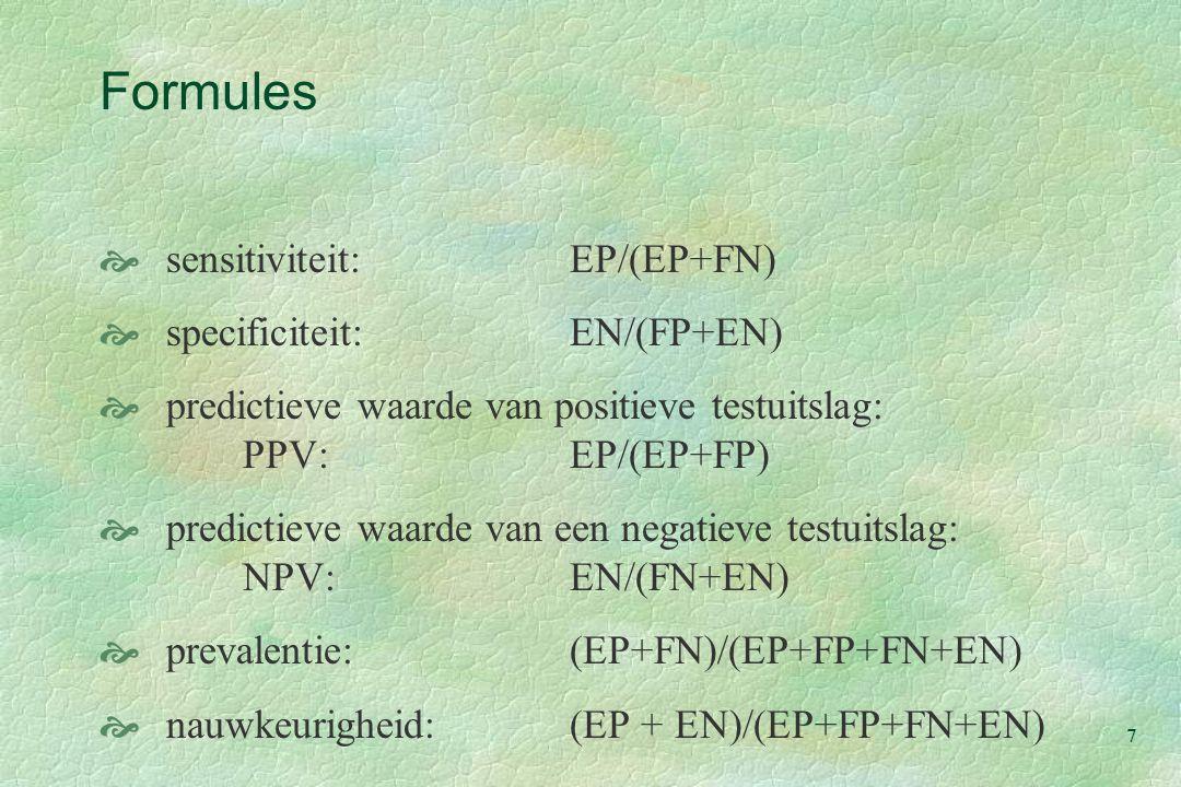 7 Formules  sensitiviteit:EP/(EP+FN)  specificiteit:EN/(FP+EN)  predictieve waarde van positieve testuitslag: PPV:EP/(EP+FP)  predictieve waarde van een negatieve testuitslag: NPV:EN/(FN+EN)  prevalentie:(EP+FN)/(EP+FP+FN+EN)  nauwkeurigheid:(EP + EN)/(EP+FP+FN+EN)