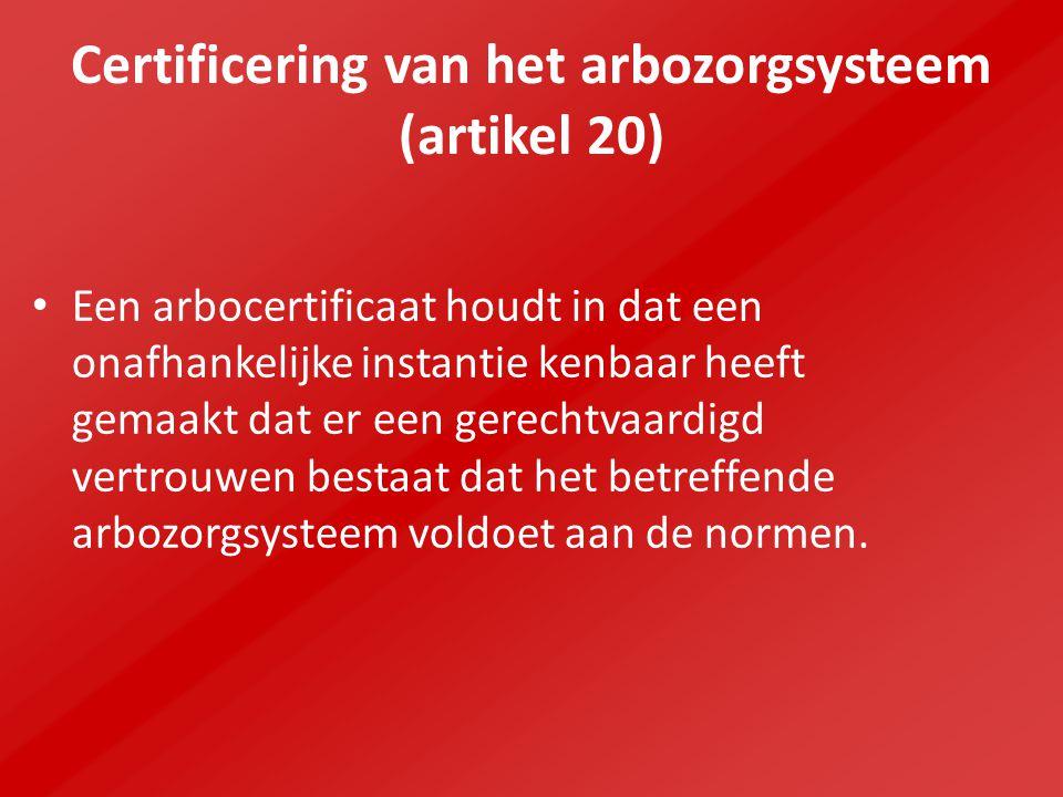 Certificering van het arbozorgsysteem (artikel 20) Een arbocertificaat houdt in dat een onafhankelijke instantie kenbaar heeft gemaakt dat er een gerechtvaardigd vertrouwen bestaat dat het betreffende arbozorgsysteem voldoet aan de normen.