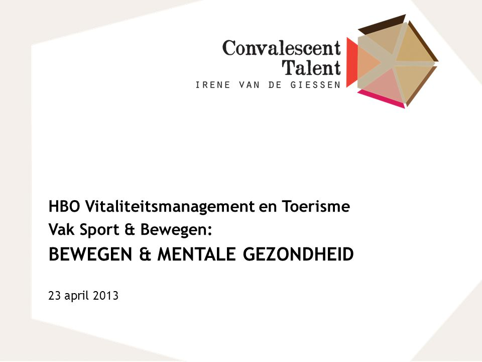 HBO Vitaliteitsmanagement en Toerisme Vak Sport & Bewegen: BEWEGEN & MENTALE GEZONDHEID 23 april 2013