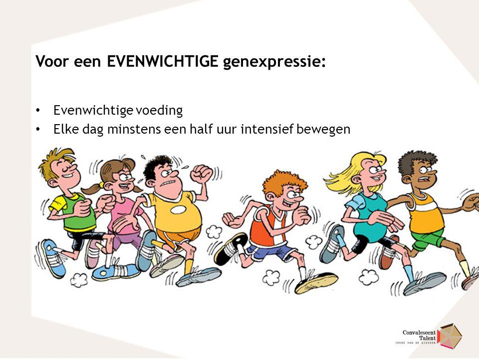 Voor een EVENWICHTIGE genexpressie: Evenwichtige voeding Elke dag minstens een half uur intensief bewegen