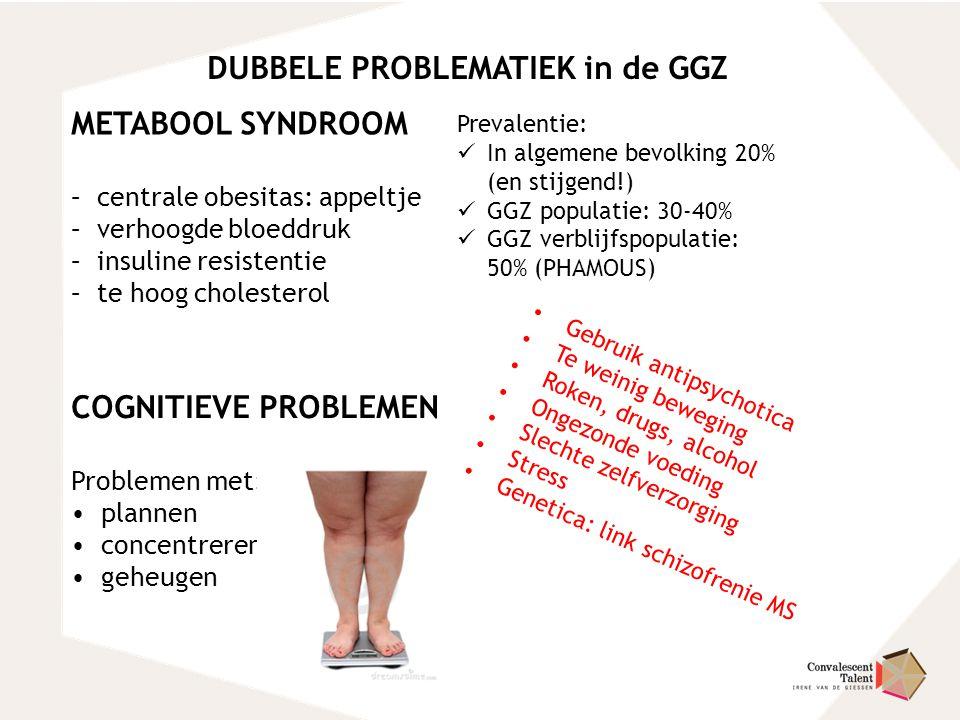 DUBBELE PROBLEMATIEK in de GGZ METABOOL SYNDROOM – centrale obesitas: appeltje – verhoogde bloeddruk – insuline resistentie – te hoog cholesterol COGN