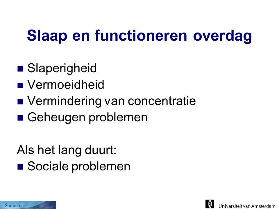 Universiteit van Amsterdam Slaap en functioneren overdag Slaperigheid Vermoeidheid Vermindering van concentratie Geheugen problemen Als het lang duurt