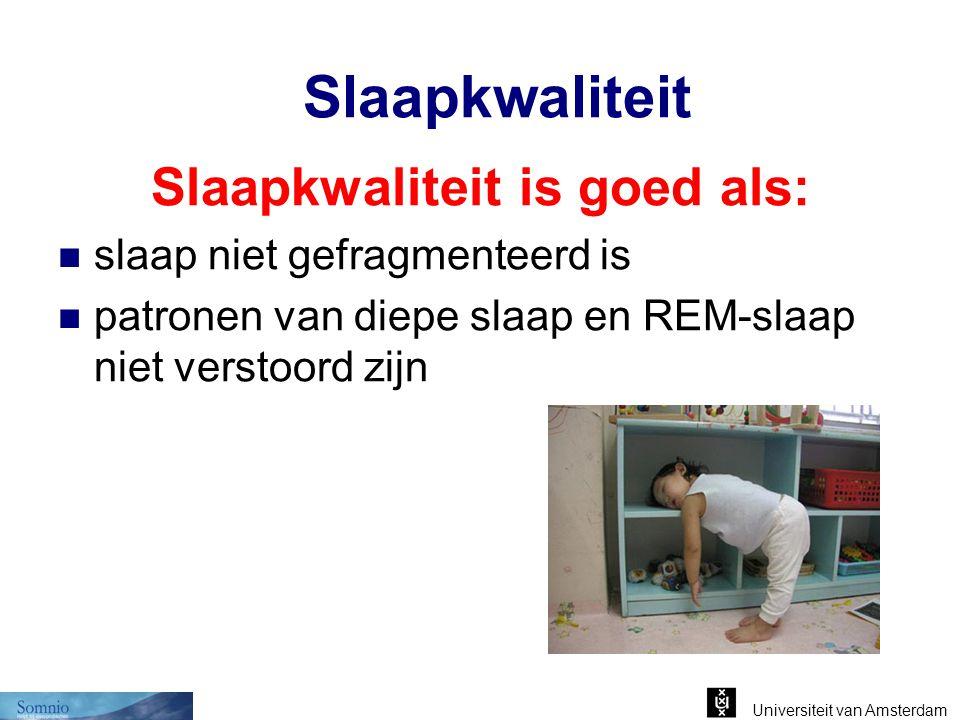 Universiteit van Amsterdam Slaapkwaliteit Slaapkwaliteit is goed als: slaap niet gefragmenteerd is patronen van diepe slaap en REM-slaap niet verstoor