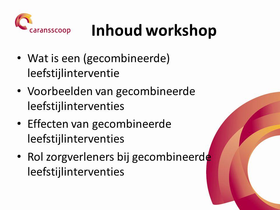 Inhoud workshop Wat is een (gecombineerde) leefstijlinterventie Voorbeelden van gecombineerde leefstijlinterventies Effecten van gecombineerde leefstijlinterventies Rol zorgverleners bij gecombineerde leefstijlinterventies