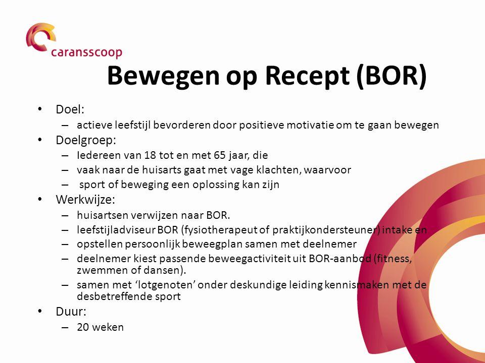 Bewegen op Recept (BOR) Doel: – actieve leefstijl bevorderen door positieve motivatie om te gaan bewegen Doelgroep: – Iedereen van 18 tot en met 65 jaar, die – vaak naar de huisarts gaat met vage klachten, waarvoor – sport of beweging een oplossing kan zijn Werkwijze: – huisartsen verwijzen naar BOR.