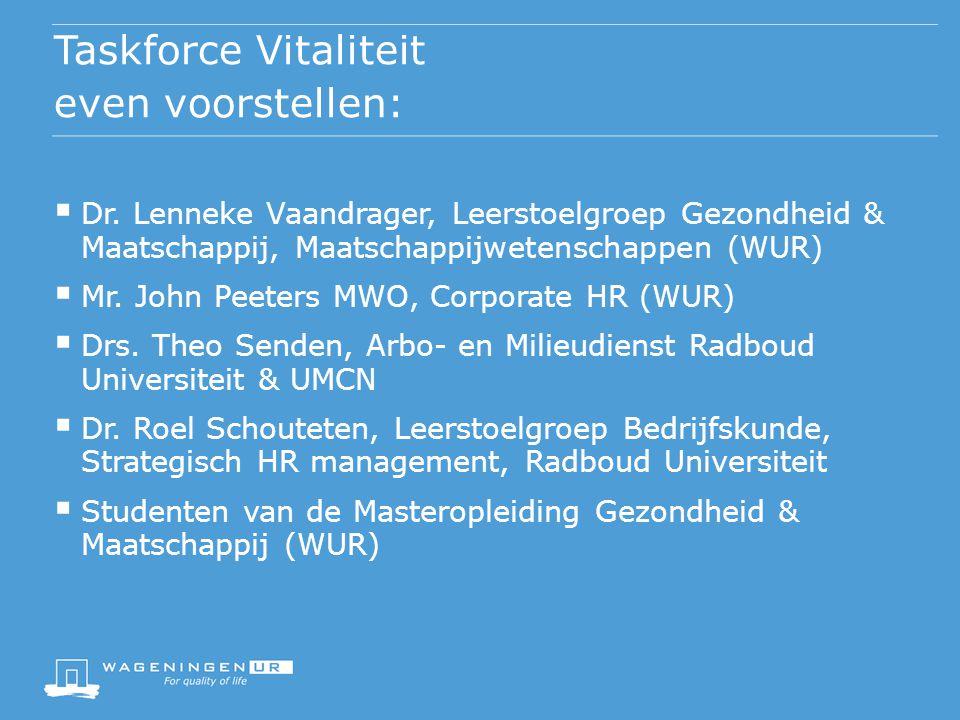 Taskforce Vitaliteit even voorstellen:  Dr. Lenneke Vaandrager, Leerstoelgroep Gezondheid & Maatschappij, Maatschappijwetenschappen (WUR)  Mr. John