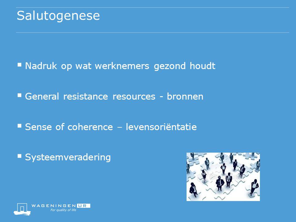 Salutogenese  Nadruk op wat werknemers gezond houdt  General resistance resources - bronnen  Sense of coherence – levensoriëntatie  Systeemveradering