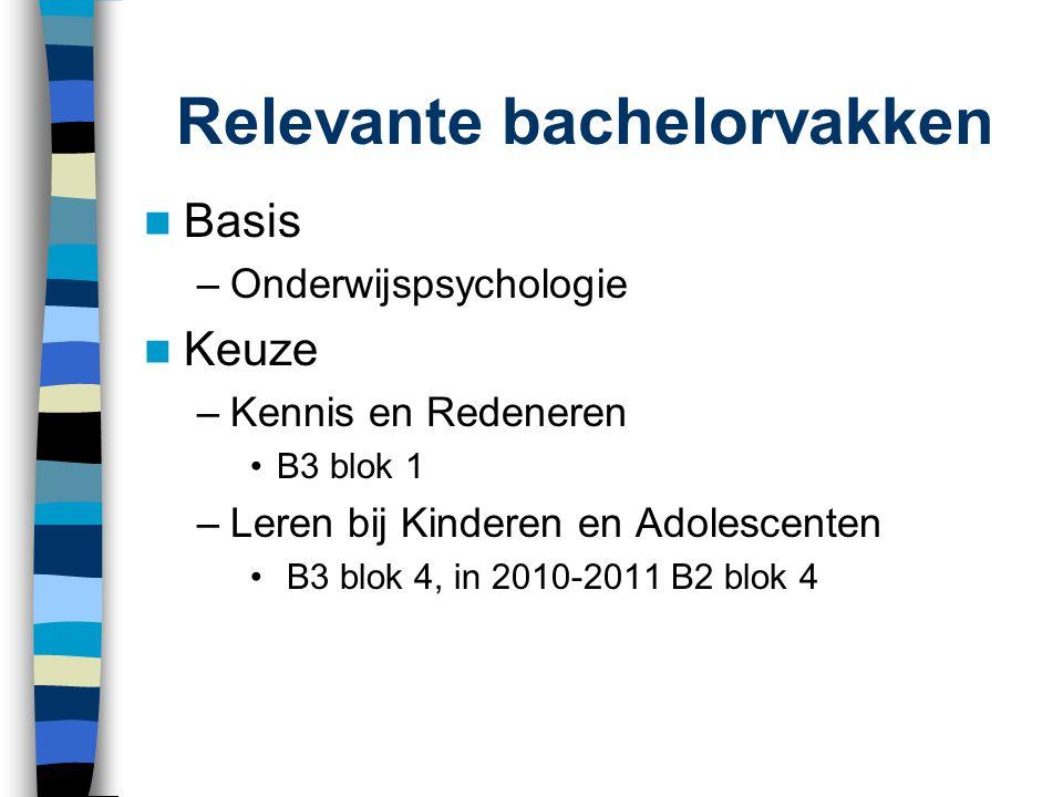 Relevante bachelorvakken Basis –Onderwijspsychologie Keuze –Kennis en Redeneren B3 blok 1 –Leren bij Kinderen en Adolescenten B3 blok 4, in 2010-2011
