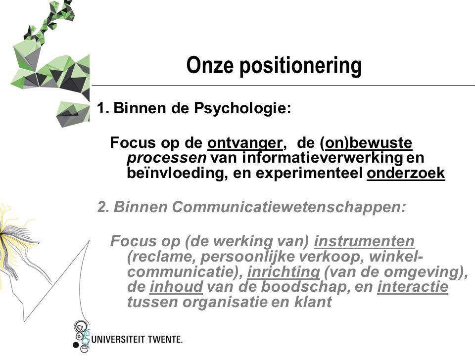 Onze positionering 1.Binnen de Psychologie: Focus op de ontvanger, de (on)bewuste processen van informatieverwerking en beïnvloeding, en experimenteel