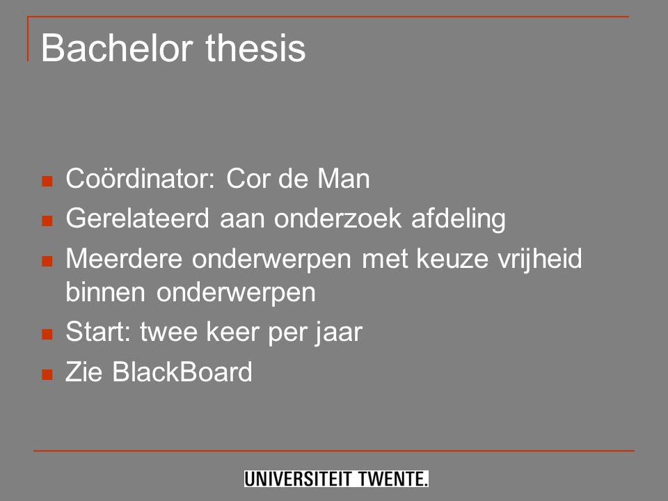 Bachelor thesis Coördinator: Cor de Man Gerelateerd aan onderzoek afdeling Meerdere onderwerpen met keuze vrijheid binnen onderwerpen Start: twee keer