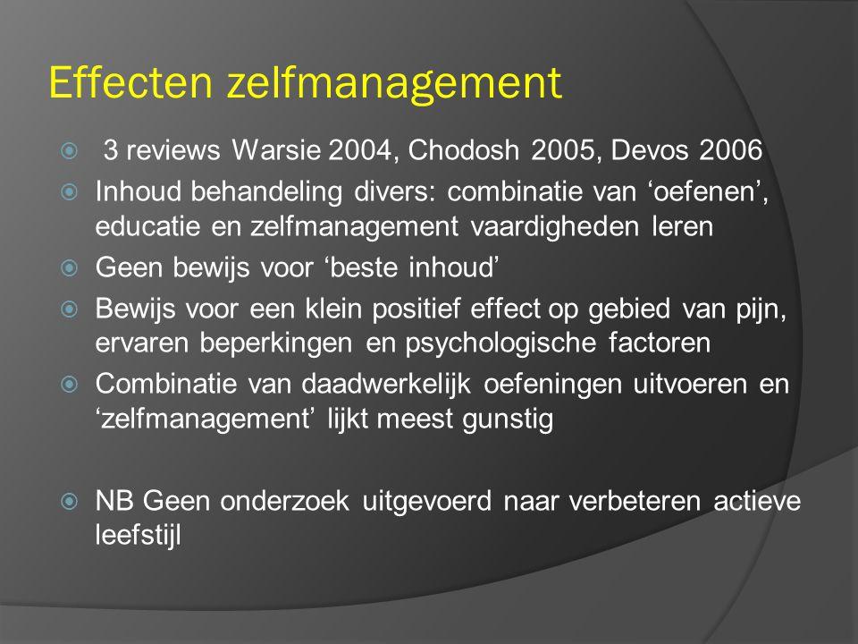 Effecten zelfmanagement  3 reviews Warsie 2004, Chodosh 2005, Devos 2006  Inhoud behandeling divers: combinatie van 'oefenen', educatie en zelfmanagement vaardigheden leren  Geen bewijs voor 'beste inhoud'  Bewijs voor een klein positief effect op gebied van pijn, ervaren beperkingen en psychologische factoren  Combinatie van daadwerkelijk oefeningen uitvoeren en 'zelfmanagement' lijkt meest gunstig  NB Geen onderzoek uitgevoerd naar verbeteren actieve leefstijl