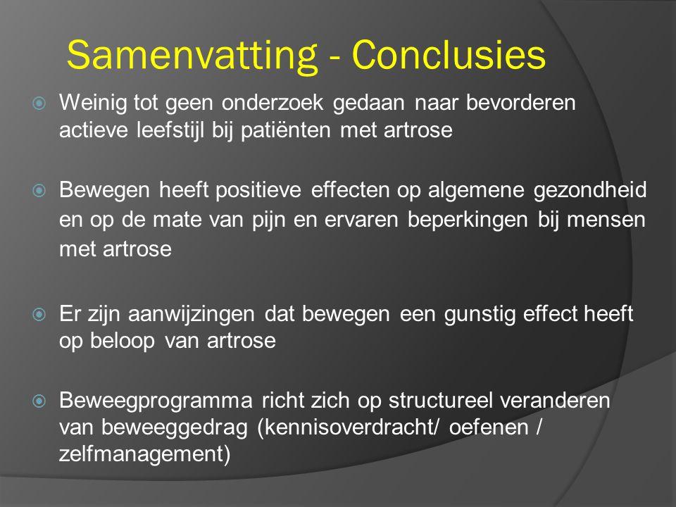 Samenvatting - Conclusies  Weinig tot geen onderzoek gedaan naar bevorderen actieve leefstijl bij patiënten met artrose  Bewegen heeft positieve effecten op algemene gezondheid en op de mate van pijn en ervaren beperkingen bij mensen met artrose  Er zijn aanwijzingen dat bewegen een gunstig effect heeft op beloop van artrose  Beweegprogramma richt zich op structureel veranderen van beweeggedrag (kennisoverdracht/ oefenen / zelfmanagement)