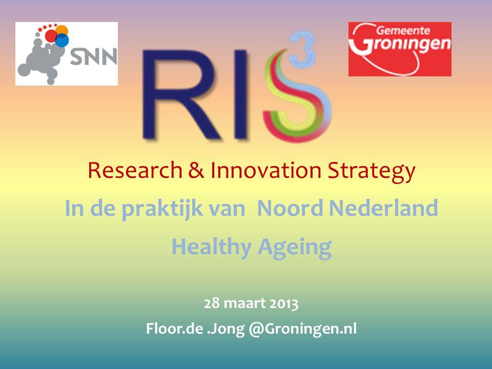 Research & Innovation Strategy In de praktijk van Noord Nederland Healthy Ageing 28 maart 2013 Floor.de.Jong @Groningen.nl