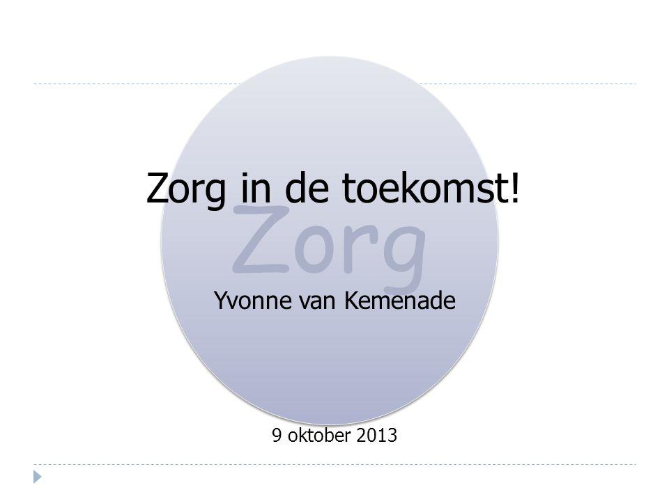 Zorg Zorg in de toekomst! Yvonne van Kemenade 9 oktober 2013