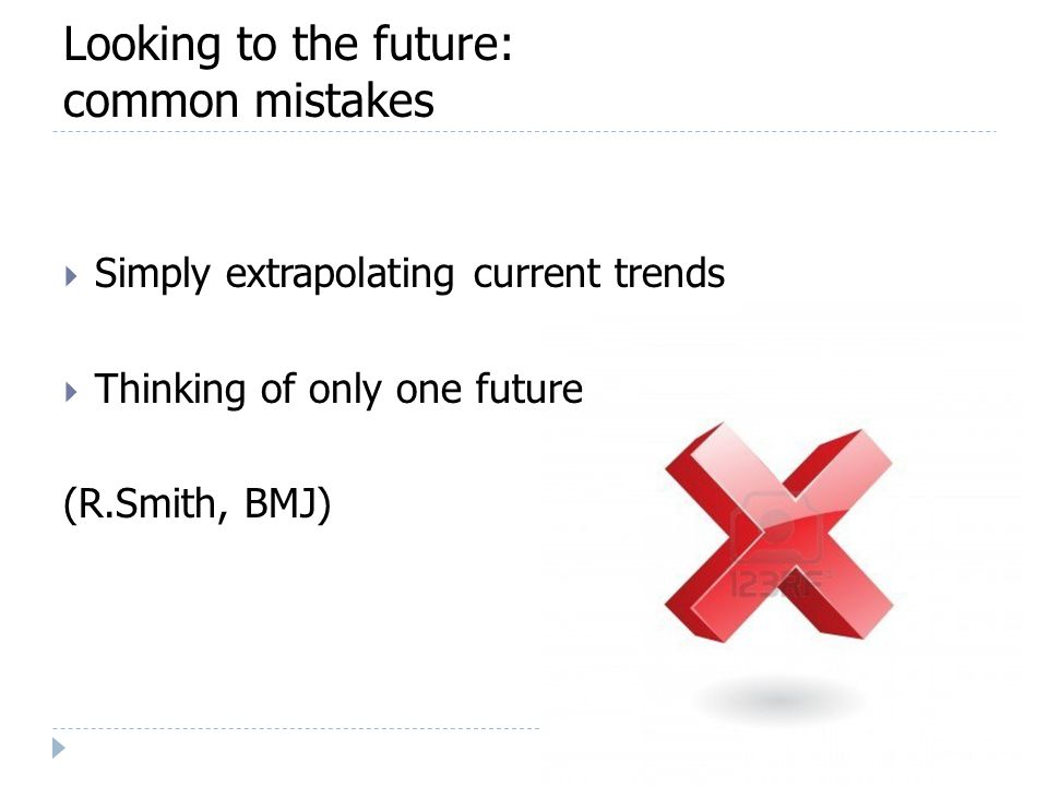 Looking to the future: common mistakes  Simply extrapolating current trends  Thinking of only one future (R.Smith, BMJ)