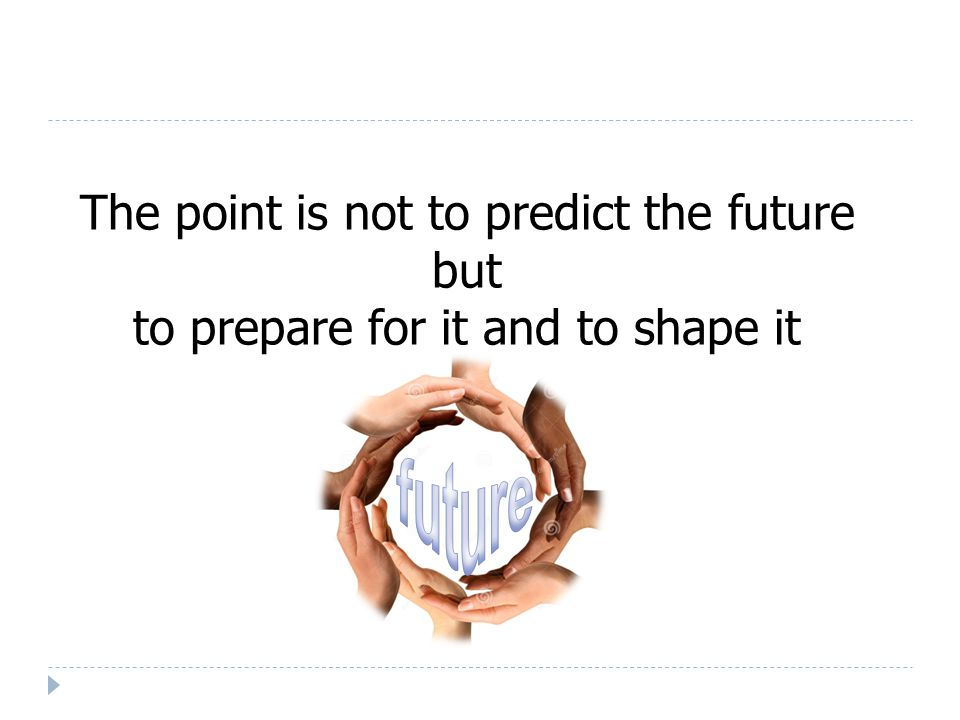 The point is not to predict the future but to prepare for it and to shape it