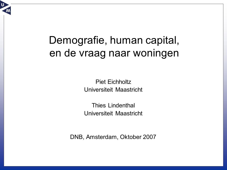 Demografie, human capital, en de vraag naar woningen Piet Eichholtz Universiteit Maastricht Thies Lindenthal Universiteit Maastricht DNB, Amsterdam, Oktober 2007