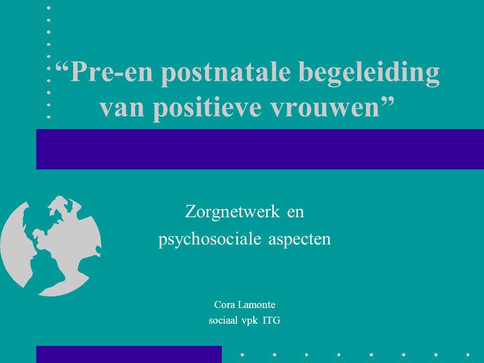 """""""Pre-en postnatale begeleiding van positieve vrouwen"""" Zorgnetwerk en psychosociale aspecten Cora Lamonte sociaal vpk ITG"""
